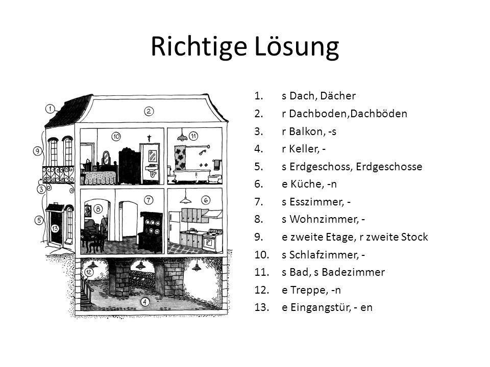 Richtige Lösung 1.s Dach, Dächer 2.r Dachboden,Dachböden 3.r Balkon, -s 4.r Keller, - 5.s Erdgeschoss, Erdgeschosse 6.e Küche, -n 7.s Esszimmer, - 8.s