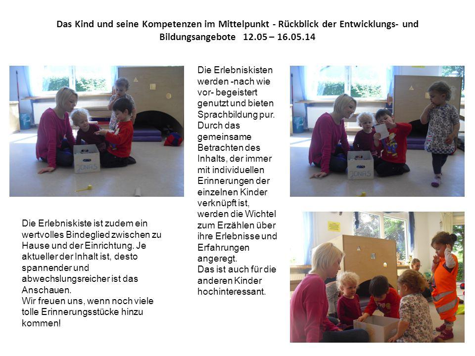Das Kind und seine Kompetenzen im Mittelpunkt - Rückblick der Entwicklungs- und Bildungsangebote 12.05 – 16.05.14 Die Erlebniskisten werden -nach wie vor- begeistert genutzt und bieten Sprachbildung pur.