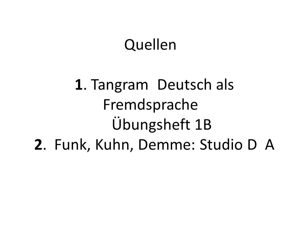 Quellen 1. Tangram Deutsch als Fremdsprache Übungsheft 1B 2. Funk, Kuhn, Demme: Studio D A