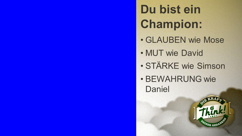 Champion 4 Du bist ein Champion: GLAUBEN wie Mose MUT wie David STÄRKE wie Simson BEWAHRUNG wie Daniel