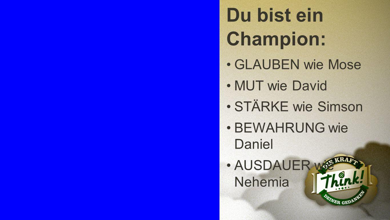 Champion 5 Du bist ein Champion: GLAUBEN wie Mose MUT wie David STÄRKE wie Simson BEWAHRUNG wie Daniel AUSDAUER wie Nehemia