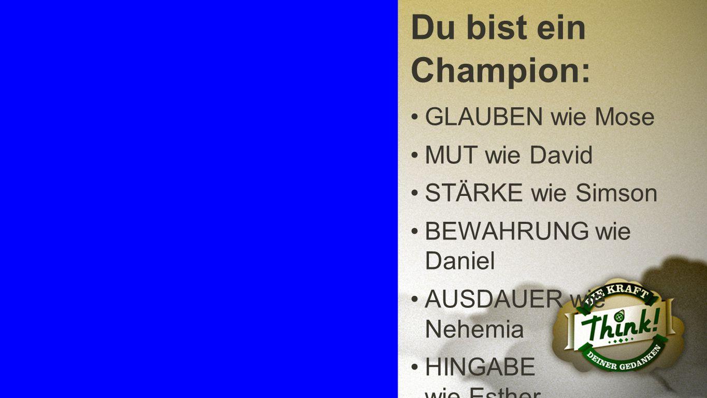 Champion 6 Du bist ein Champion: GLAUBEN wie Mose MUT wie David STÄRKE wie Simson BEWAHRUNG wie Daniel AUSDAUER wie Nehemia HINGABE wie Esther