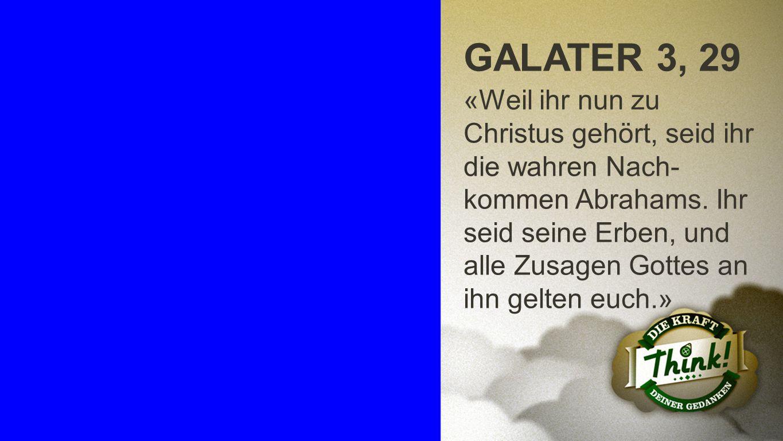 Galater 3, 29 GALATER 3, 29 «Weil ihr nun zu Christus gehört, seid ihr die wahren Nach- kommen Abrahams. Ihr seid seine Erben, und alle Zusagen Gottes