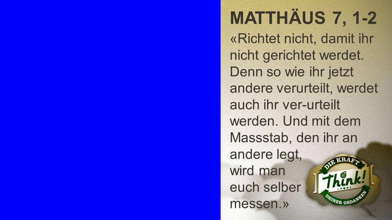Matthäus 7, 1-2 MATTHÄUS 7, 1-2 «Richtet nicht, damit ihr nicht gerichtet werdet. Denn so wie ihr jetzt andere verurteilt, werdet auch ihr ver-urteilt