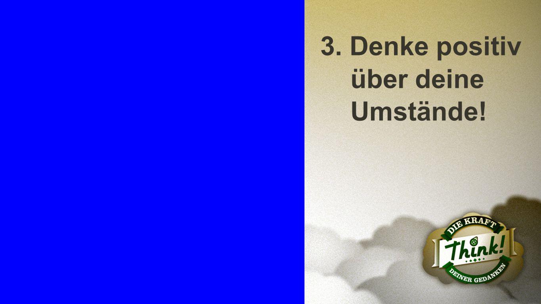 Punkt 3 3. Denke positiv über deine Umstände!