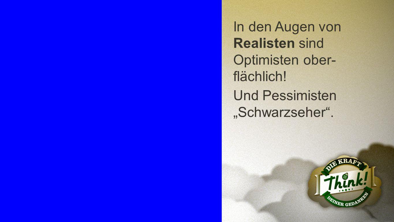 """Realisten In den Augen von Realisten sind Optimisten ober- flächlich! Und Pessimisten """"Schwarzseher""""."""