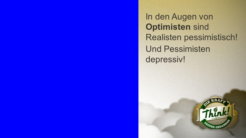 Optimisten In den Augen von Optimisten sind Realisten pessimistisch! Und Pessimisten depressiv!