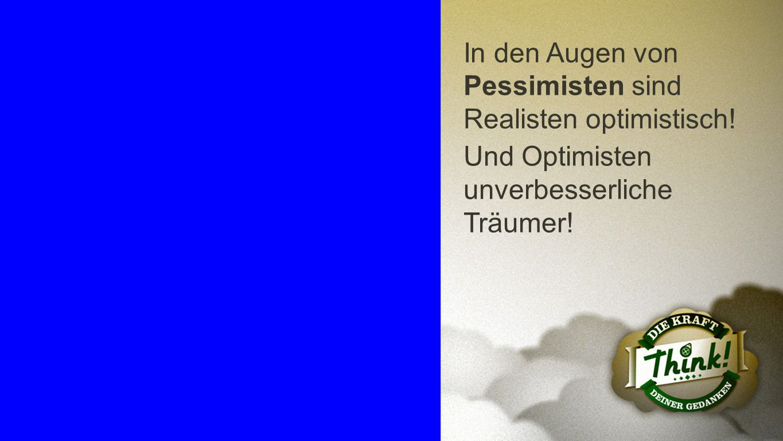 Pessimisten In den Augen von Pessimisten sind Realisten optimistisch! Und Optimisten unverbesserliche Träumer!