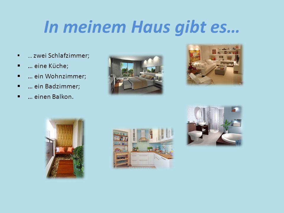 In meinem Haus gibt es…  … zwei Schlafzimmer;  … eine Küche;  … ein Wohnzimmer;  … ein Badzimmer;  … einen Balkon.