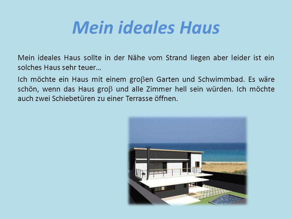 Mein ideales Haus Mein ideales Haus sollte in der Nähe vom Strand liegen aber leider ist ein solches Haus sehr teuer… Ich möchte ein Haus mit einem gro  en Garten und Schwimmbad.