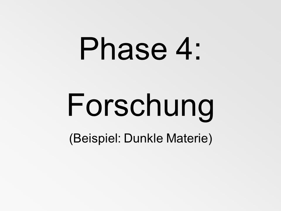 Phase 4: Forschung (Beispiel: Dunkle Materie)