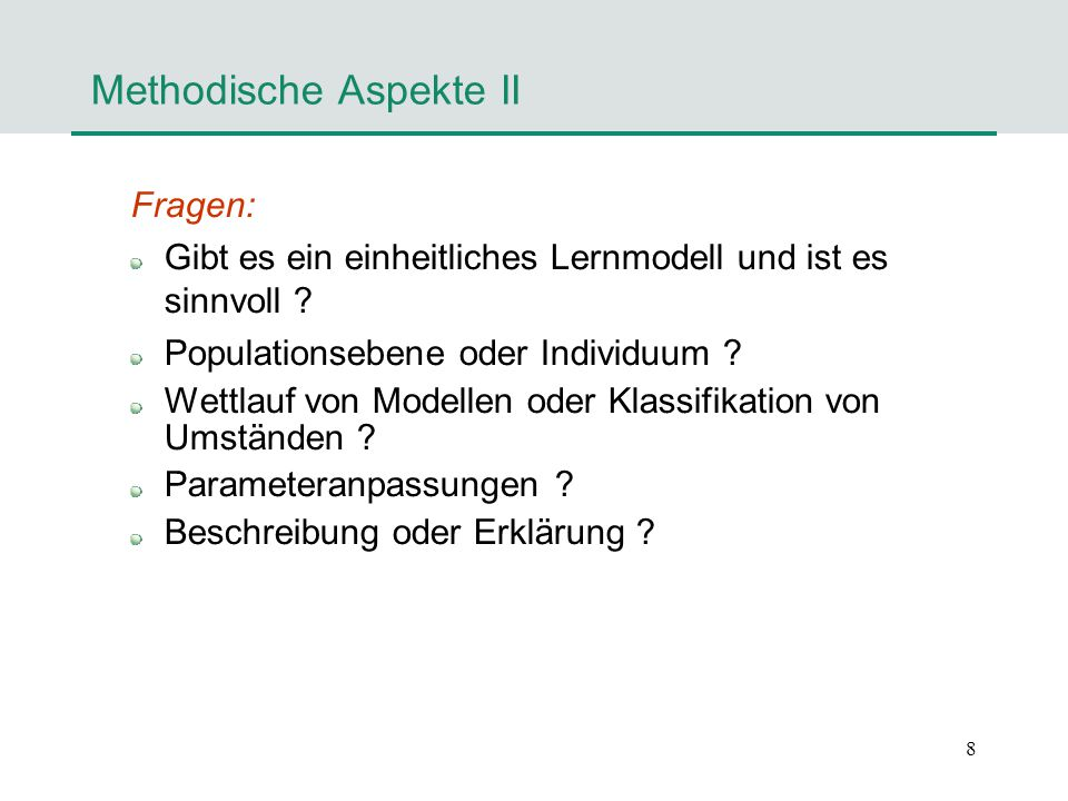 8 Methodische Aspekte II Fragen: Gibt es ein einheitliches Lernmodell und ist es sinnvoll ? Populationsebene oder Individuum ? Wettlauf von Modellen o