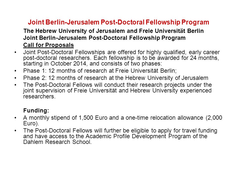 Joint Berlin-Jerusalem Post-Doctoral Fellowship Program The Hebrew University of Jerusalem and Freie Universität Berlin Joint Berlin-Jerusalem Post-Doctoral Fellowship Program Call for Proposals Joint Post-Doctoral Fellowships are offered for highly qualified, early career post-doctoral researchers.