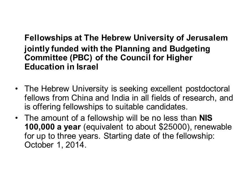 Fellowships at The Hebrew University of Jerusalem jointly funded with the Planning and Budgeting Committee (PBC) of the Council for Higher Education in Israel The Hebrew University is seeking excellent postdoctoral fellows from China and India in all fields of research, and is offering fellowships to suitable candidates.