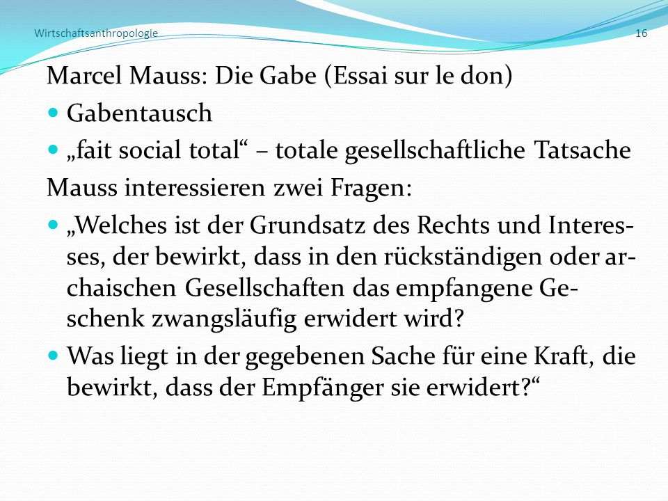 """Wirtschaftsanthropologie 16 Marcel Mauss: Die Gabe (Essai sur le don) Gabentausch """"fait social total – totale gesellschaftliche Tatsache Mauss interessieren zwei Fragen: """"Welches ist der Grundsatz des Rechts und Interes- ses, der bewirkt, dass in den rückständigen oder ar- chaischen Gesellschaften das empfangene Ge- schenk zwangsläufig erwidert wird."""