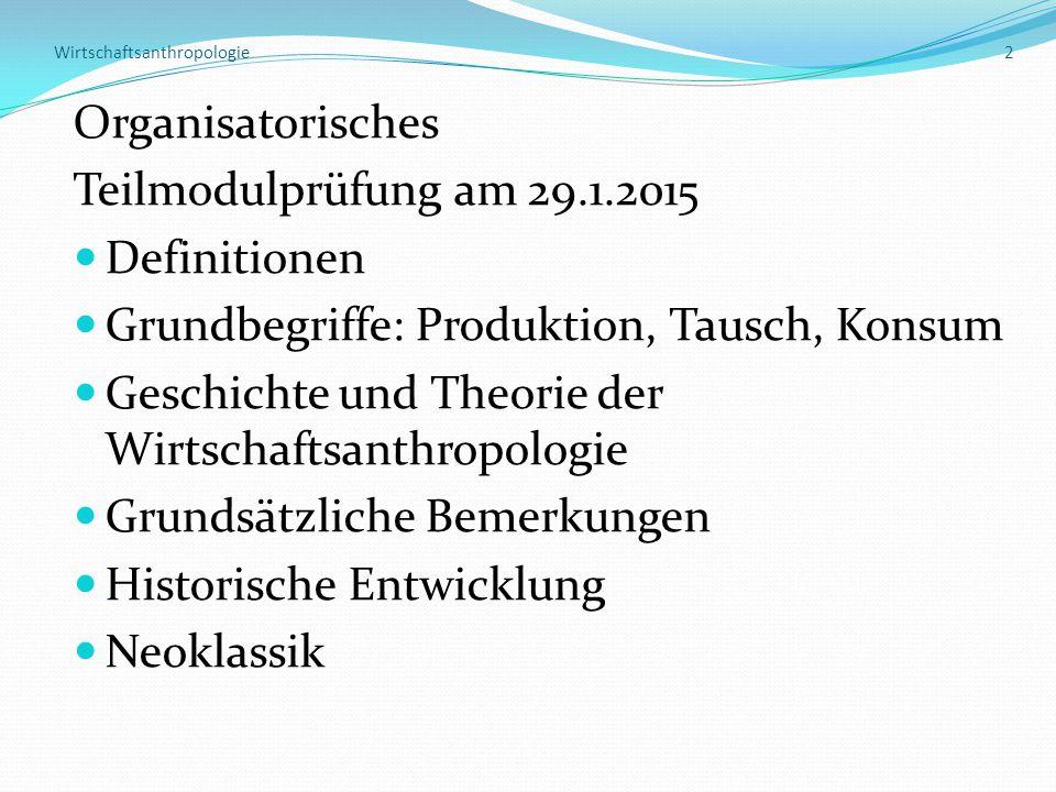 Wirtschaftsanthropologie 2 Organisatorisches Teilmodulprüfung am 29.1.2015 Definitionen Grundbegriffe: Produktion, Tausch, Konsum Geschichte und Theorie der Wirtschaftsanthropologie Grundsätzliche Bemerkungen Historische Entwicklung Neoklassik