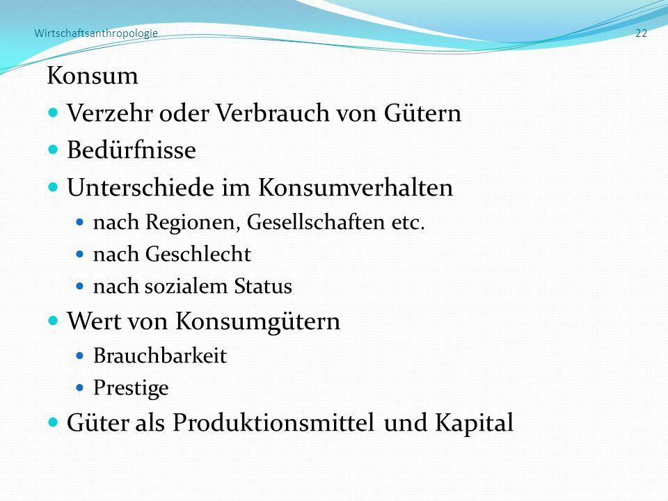 Wirtschaftsanthropologie 22 Konsum Verzehr oder Verbrauch von Gütern Bedürfnisse Unterschiede im Konsumverhalten nach Regionen, Gesellschaften etc.
