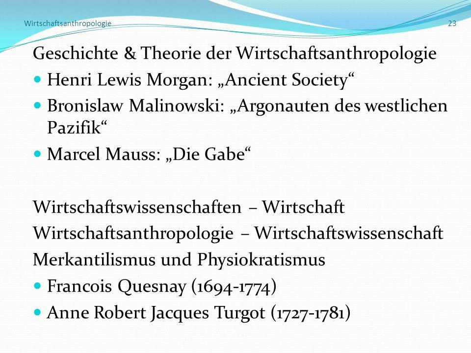 """Wirtschaftsanthropologie 23 Geschichte & Theorie der Wirtschaftsanthropologie Henri Lewis Morgan: """"Ancient Society"""" Bronislaw Malinowski: """"Argonauten"""