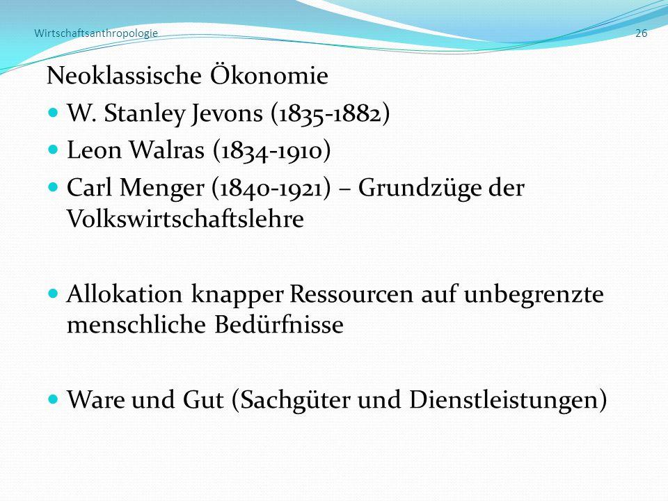 Wirtschaftsanthropologie 26 Neoklassische Ökonomie W. Stanley Jevons (1835-1882) Leon Walras (1834-1910) Carl Menger (1840-1921) – Grundzüge der Volks