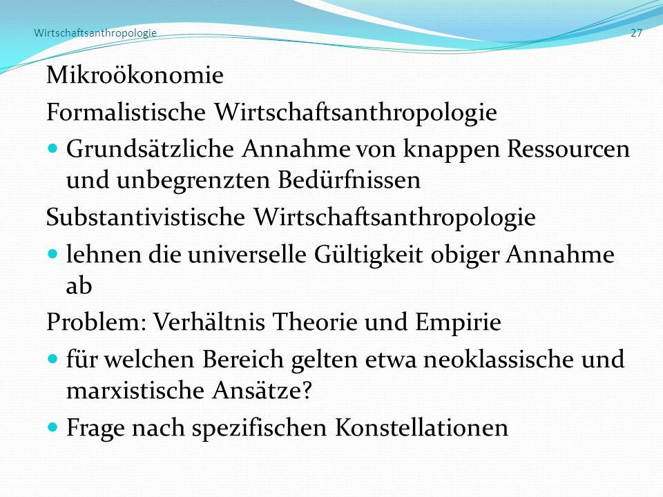 Wirtschaftsanthropologie 27 Mikroökonomie Formalistische Wirtschaftsanthropologie Grundsätzliche Annahme von knappen Ressourcen und unbegrenzten Bedür