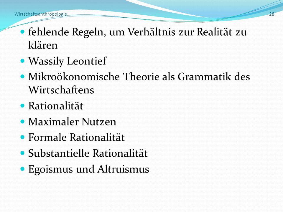Wirtschaftsanthropologie 28 fehlende Regeln, um Verhältnis zur Realität zu klären Wassily Leontief Mikroökonomische Theorie als Grammatik des Wirtschaftens Rationalität Maximaler Nutzen Formale Rationalität Substantielle Rationalität Egoismus und Altruismus