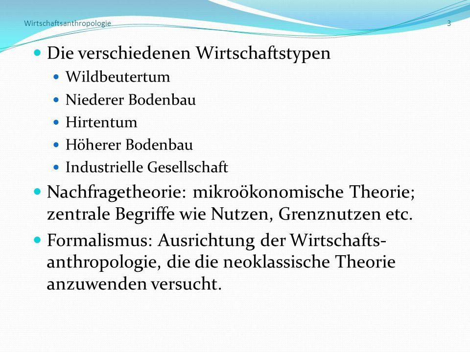 Wirtschaftsanthropologie 3 Die verschiedenen Wirtschaftstypen Wildbeutertum Niederer Bodenbau Hirtentum Höherer Bodenbau Industrielle Gesellschaft Nac