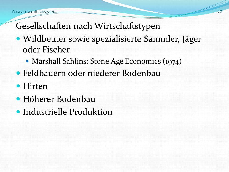 Wirtschaftsanthropologie 30 Gesellschaften nach Wirtschaftstypen Wildbeuter sowie spezialisierte Sammler, Jäger oder Fischer Marshall Sahlins: Stone Age Economics (1974) Feldbauern oder niederer Bodenbau Hirten Höherer Bodenbau Industrielle Produktion
