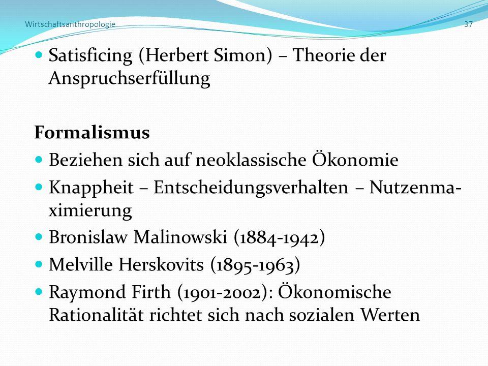 Wirtschaftsanthropologie 37 Satisficing (Herbert Simon) – Theorie der Anspruchserfüllung Formalismus Beziehen sich auf neoklassische Ökonomie Knappheit – Entscheidungsverhalten – Nutzenma- ximierung Bronislaw Malinowski (1884-1942) Melville Herskovits (1895-1963) Raymond Firth (1901-2002): Ökonomische Rationalität richtet sich nach sozialen Werten