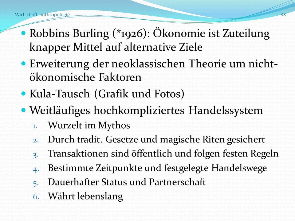 Wirtschaftsanthropologie 38 Robbins Burling (*1926): Ökonomie ist Zuteilung knapper Mittel auf alternative Ziele Erweiterung der neoklassischen Theorie um nicht- ökonomische Faktoren Kula-Tausch (Grafik und Fotos) Weitläufiges hochkompliziertes Handelssystem 1.