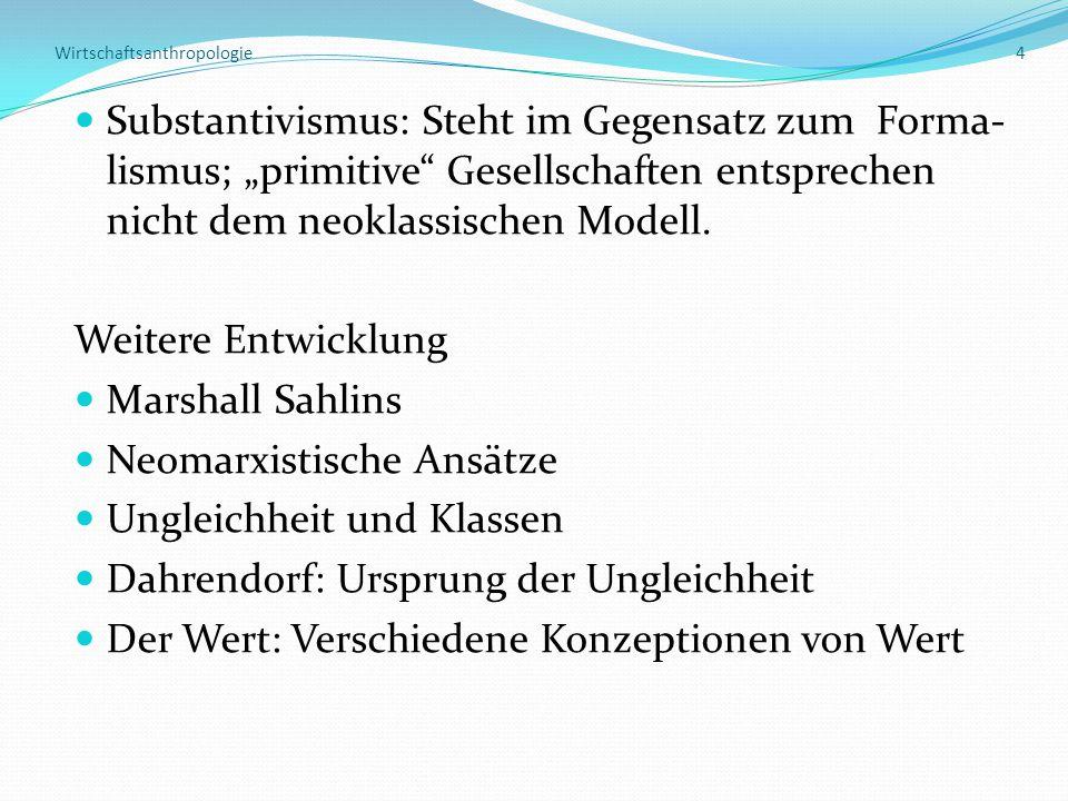 """Wirtschaftsanthropologie 4 Substantivismus: Steht im Gegensatz zum Forma- lismus; """"primitive Gesellschaften entsprechen nicht dem neoklassischen Modell."""