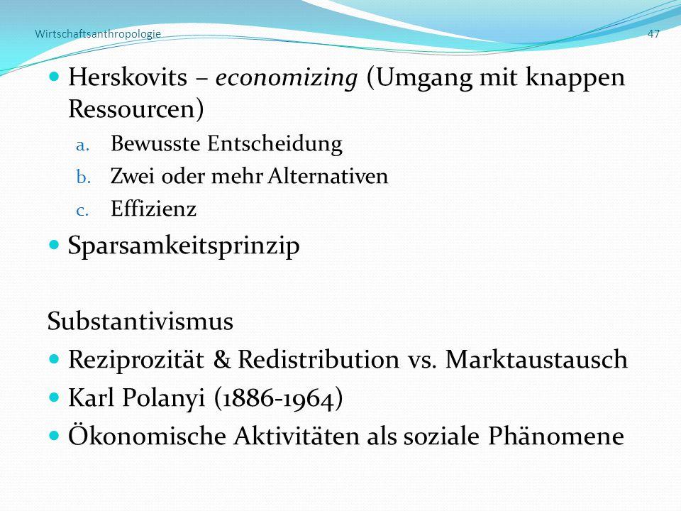 Wirtschaftsanthropologie 47 Herskovits – economizing (Umgang mit knappen Ressourcen) a. Bewusste Entscheidung b. Zwei oder mehr Alternativen c. Effizi