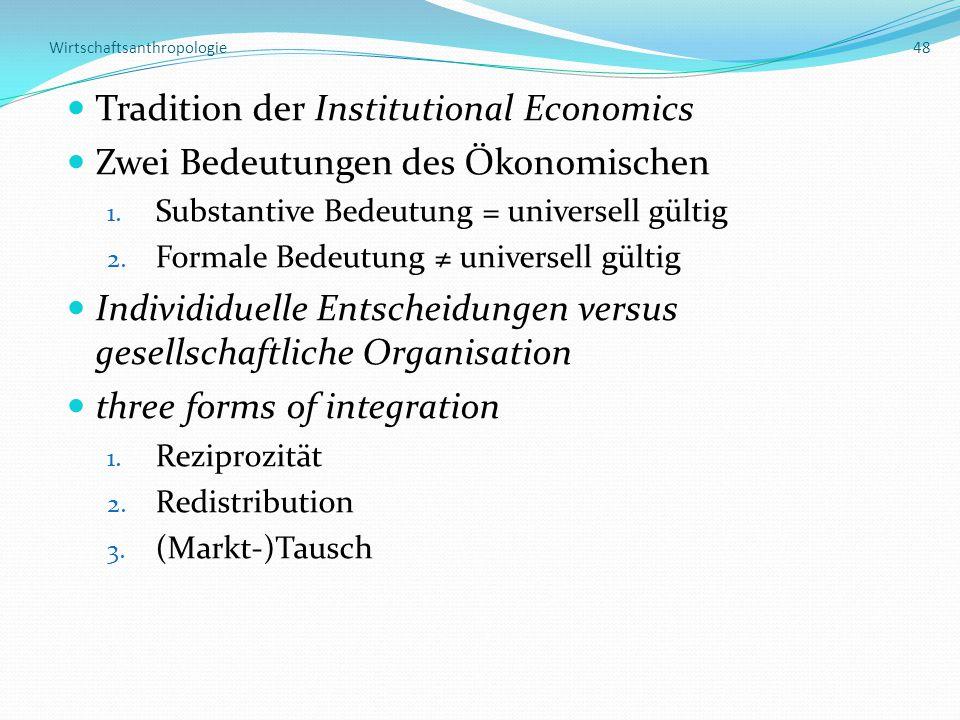 Wirtschaftsanthropologie 48 Tradition der Institutional Economics Zwei Bedeutungen des Ökonomischen 1. Substantive Bedeutung = universell gültig 2. Fo
