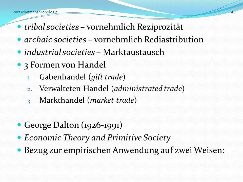 Wirtschaftsanthropologie 49 tribal societies – vornehmlich Reziprozität archaic societies – vornehmlich Rediastribution industrial societies – Marktaustausch 3 Formen von Handel 1.