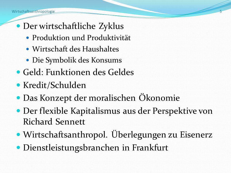 Wirtschaftsanthropologie 5 Der wirtschaftliche Zyklus Produktion und Produktivität Wirtschaft des Haushaltes Die Symbolik des Konsums Geld: Funktionen des Geldes Kredit/Schulden Das Konzept der moralischen Ökonomie Der flexible Kapitalismus aus der Perspektive von Richard Sennett Wirtschaftsanthropol.