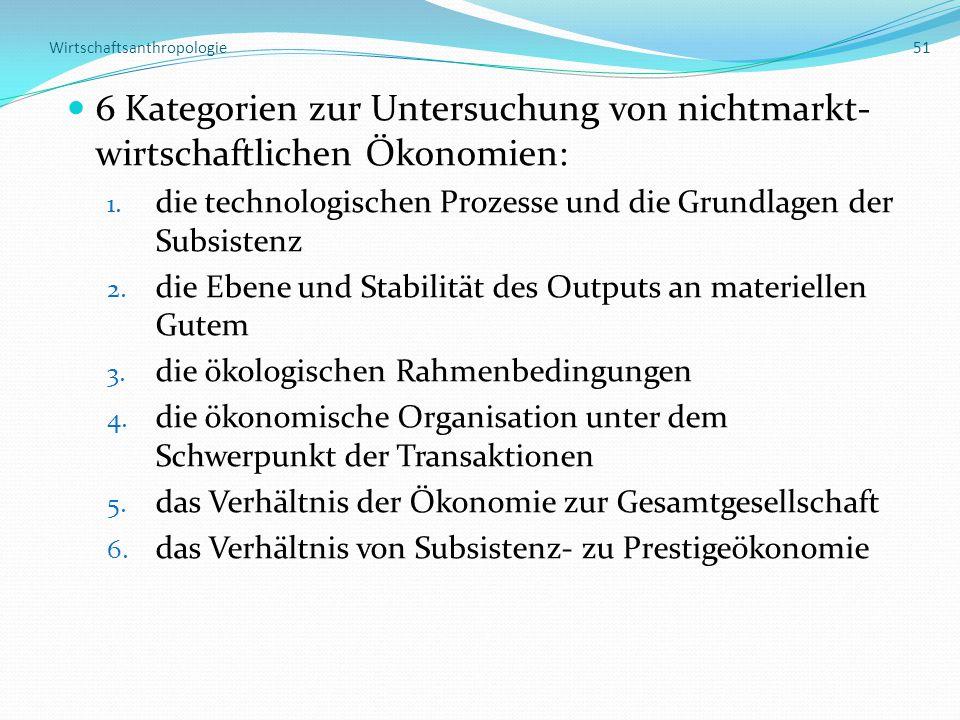 Wirtschaftsanthropologie 51 6 Kategorien zur Untersuchung von nichtmarkt- wirtschaftlichen Ökonomien: 1. die technologischen Prozesse und die Grundlag