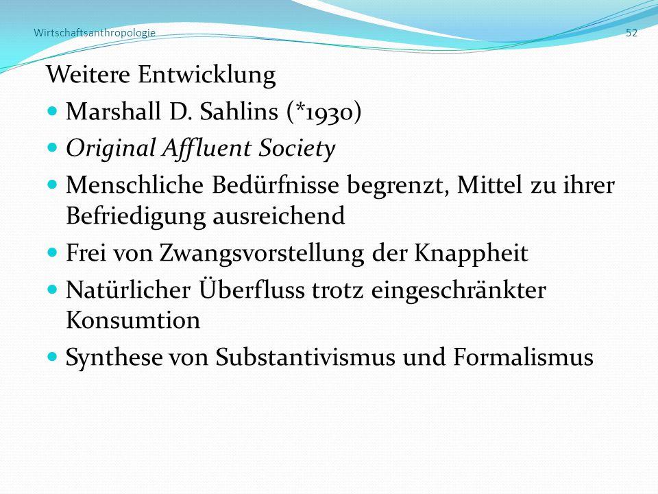 Wirtschaftsanthropologie 52 Weitere Entwicklung Marshall D. Sahlins (*1930) Original Affluent Society Menschliche Bedürfnisse begrenzt, Mittel zu ihre