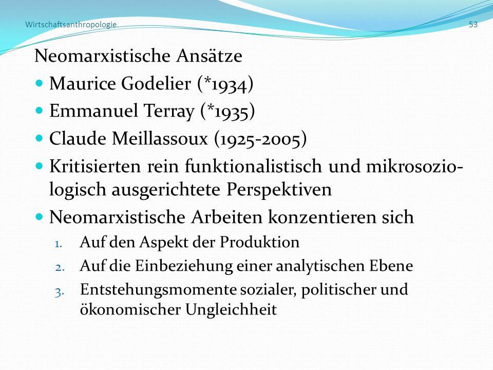 Wirtschaftsanthropologie 53 Neomarxistische Ansätze Maurice Godelier (*1934) Emmanuel Terray (*1935) Claude Meillassoux (1925-2005) Kritisierten rein funktionalistisch und mikrosozio- logisch ausgerichtete Perspektiven Neomarxistische Arbeiten konzentieren sich 1.