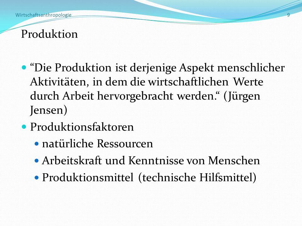 Wirtschaftsanthropologie 9 Produktion Die Produktion ist derjenige Aspekt menschlicher Aktivitäten, in dem die wirtschaftlichen Werte durch Arbeit hervorgebracht werden. (Jürgen Jensen) Produktionsfaktoren natürliche Ressourcen Arbeitskraft und Kenntnisse von Menschen Produktionsmittel (technische Hilfsmittel)