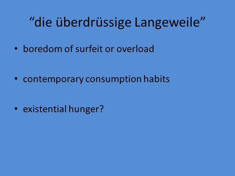 """die überdrüssige Langeweile"" boredom of surfeit or overload contemporary consumption habits existential hunger?"