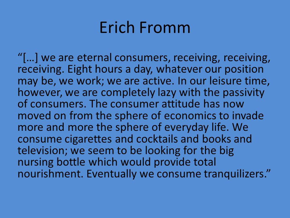 "Erich Fromm ""[…] we are eternal consumers, receiving, receiving, receiving. Eight hours a day, whatever our position may be, we work; we are active. I"