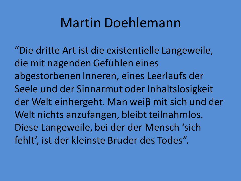 """Martin Doehlemann """"Die dritte Art ist die existentielle Langeweile, die mit nagenden Gefühlen eines abgestorbenen Inneren, eines Leerlaufs der Seele u"""