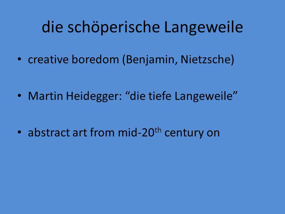 """die schöperische Langeweile creative boredom (Benjamin, Nietzsche) Martin Heidegger: """"die tiefe Langeweile"""" abstract art from mid-20 th century on"""