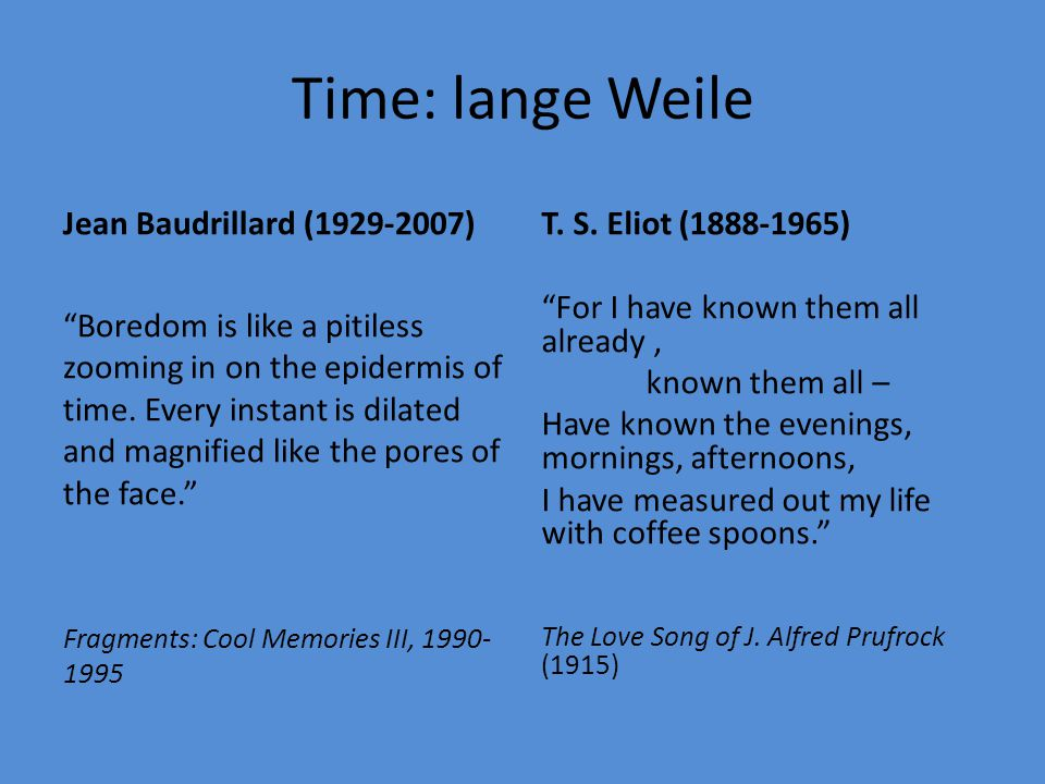 "Time: lange Weile Jean Baudrillard (1929-2007) ""Boredom is like a pitiless zooming in on the epidermis of time. Every instant is dilated and magnified"