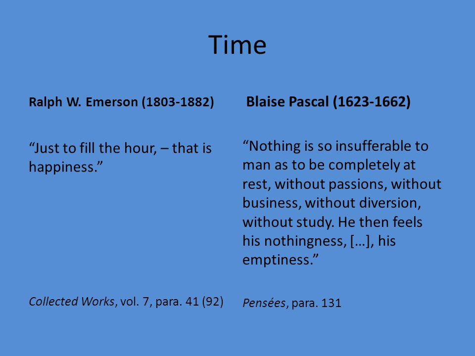 "Time Ralph W. Emerson (1803-1882) ""Just to fill the hour, – that is happiness."" Collected Works, vol. 7, para. 41 (92) Blaise Pascal (1623-1662) ""Noth"