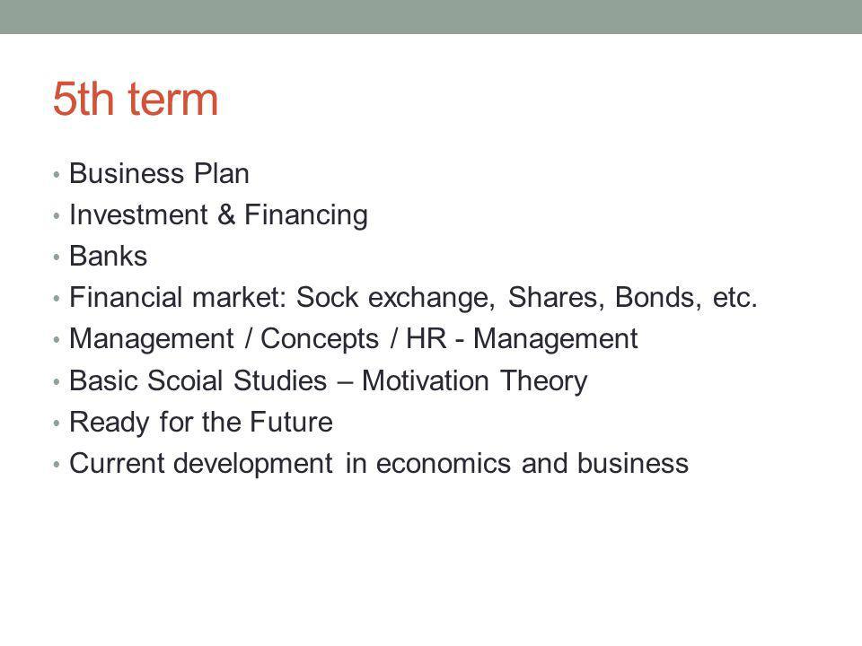 5th term Business Plan Investment & Financing Banks Financial market: Sock exchange, Shares, Bonds, etc. Management / Concepts / HR - Management Basic