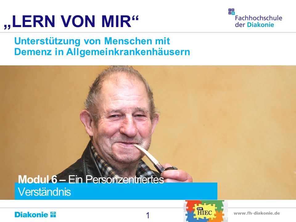"""www.fh-diakonie.de 1 """"LERN VON MIR Unterstützung von Menschen mit Demenz in Allgemeinkrankenhäusern Modul 6 – Ein Personzentriertes Verständnis"""
