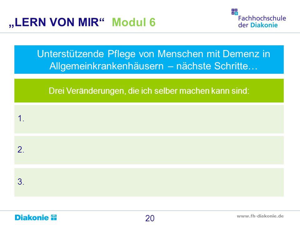 """www.fh-diakonie.de 20 """"LERN VON MIR"""" Modul 6 Unterstützende Pflege von Menschen mit Demenz in Allgemeinkrankenhäusern – nächste Schritte… 1. Drei Verä"""