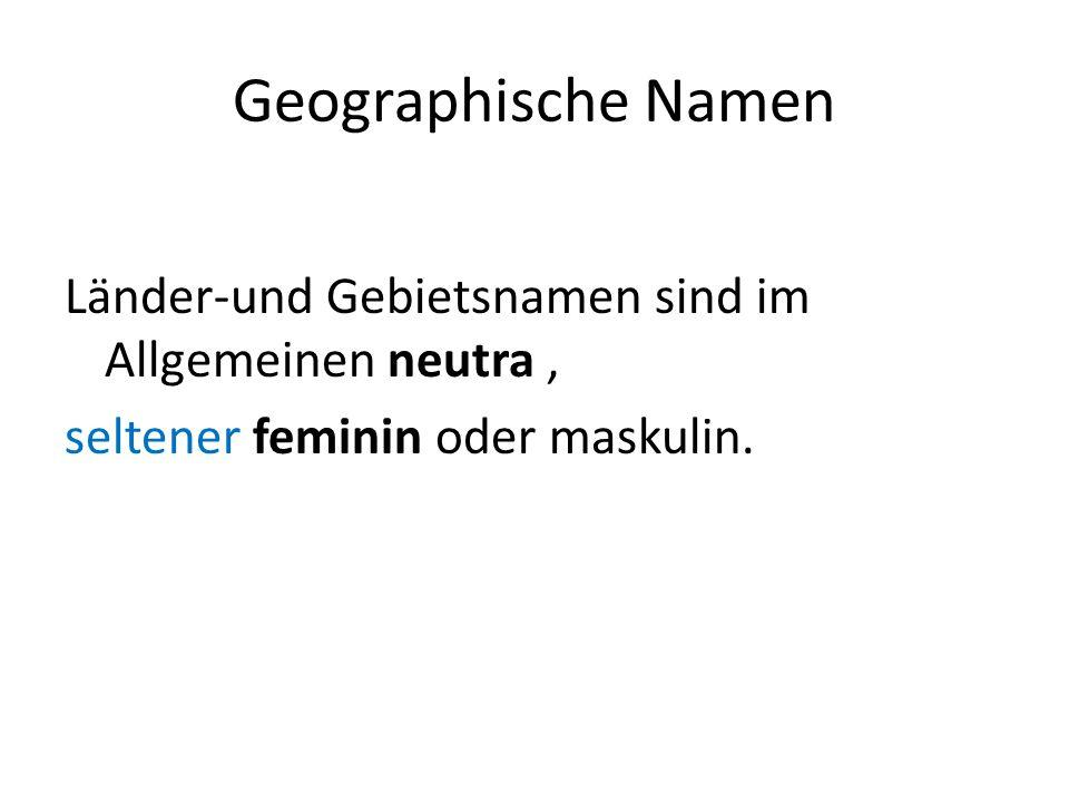 Geographische Namen Länder-und Gebietsnamen sind im Allgemeinen neutra, seltener feminin oder maskulin.