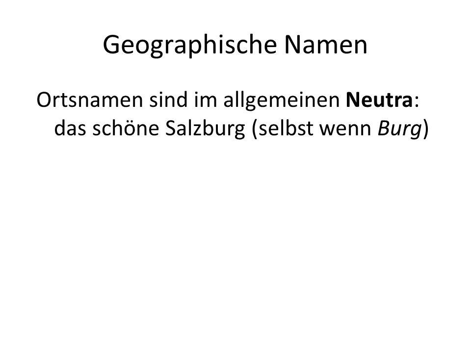Geographische Namen Ortsnamen sind im allgemeinen Neutra: das schöne Salzburg (selbst wenn Burg)