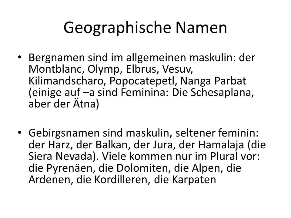 Geographische Namen Bergnamen sind im allgemeinen maskulin: der Montblanc, Olymp, Elbrus, Vesuv, Kilimandscharo, Popocatepetl, Nanga Parbat (einige auf –a sind Feminina: Die Schesaplana, aber der Ätna) Gebirgsnamen sind maskulin, seltener feminin: der Harz, der Balkan, der Jura, der Hamalaja (die Siera Nevada).